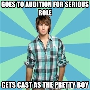 Vain James - Goes to audition for serious role gets cast as the pretty boy