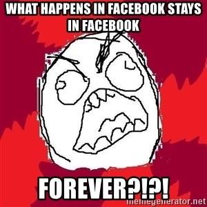 Rage FU - what happens in facebook stays in facebook forever?!?!