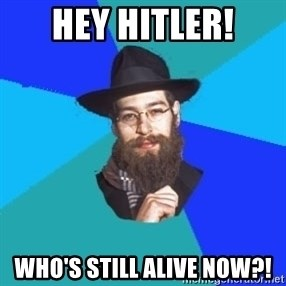 Jewish Dude - Hey hitler! Who's still alive now?!