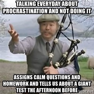 contradiction - talking everyday about PROCRASTINATION and not doing it assigns calm questions and homework and tells us about a giant test the afternoon before