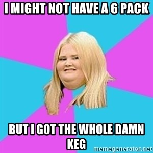 Fat Girl - I might not have a 6 pack But I got the whole damn KEG