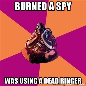Sad Pyro - Burned a spy was using a dead ringer