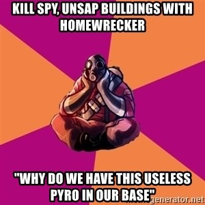 "Sad Pyro - KILL SPY, UNSAP BUILDINGS WITH HOMEWRECKER ""WHY DO WE HAVE THIS USELESS PYRO IN OUR BASE"""