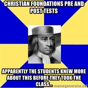 George Fox - Christian Foundations Pre and Post Tests Apparently the Students knew more about this before they took the class...