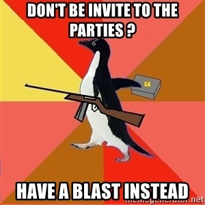 Socially Fed Up Penguin - DON'T BE INVITE TO THE PARTIES ? HAVE A BLAST INSTEAD