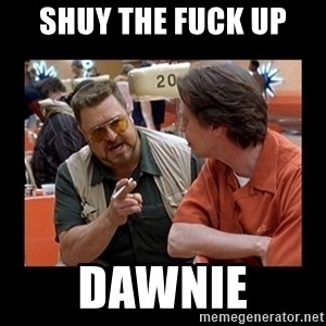walter sobchak - Shuy the fuck up dawnie