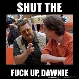 walter sobchak - shut the fuck up, dawnie