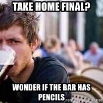 The Lazy College Senior - Take home final? wonder if the bar has pencils