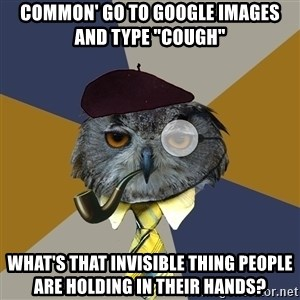 """Art Professor Owl - COMMON' GO TO GOOGLE IMAGES AND TYPE """"COUGH"""" WHAT'S THAT INVISIBLE THING PEOPLE ARE HOLDING IN THEIR HANDS?"""