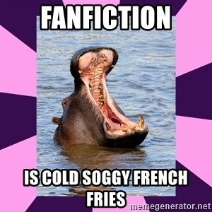 unintentionally hyperbolic hippo - fanfiction is cold soggy french fries