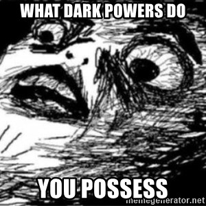 Dramatic Fffffuuuuu - what dark powers do you possess