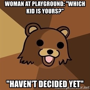 "Pedobear - woman at playground: ""Which kid is yours?"" ""Haven't decided yet"""