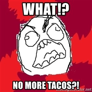 Rage FU - what!? No more tacos?!