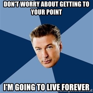 Jack Donaghy - don't worry about getting to your point i'm going to live forever