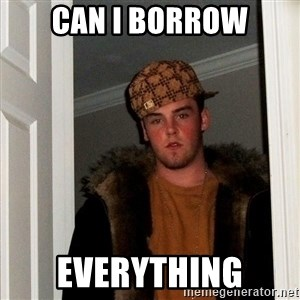 Scumbag Steve - can i borrow everything