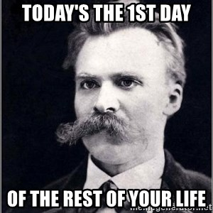 Nietzsche - today's the 1st day of the rest of your life