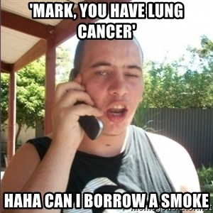 Mark the retard  - 'mark, you have lung cancer' haha can i borrow a smoke