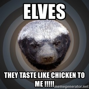 Fearless Honeybadger - Elves They taste like Chicken to me !!!!!