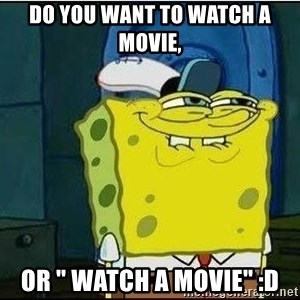 """Spongebob Face - DO YOU WANT TO WATCH A MOVIE, OR """" WATCH A MOVIE"""" :d"""