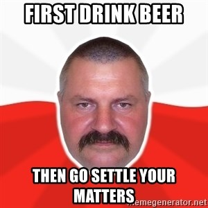 Advice Polack - first drink beer  then go settle your matters