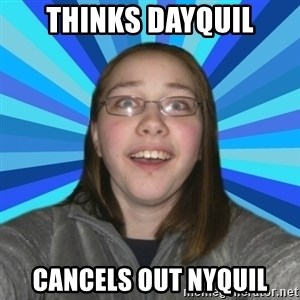 Innocent College Girl - THInks dayquil Cancels out Nyquil