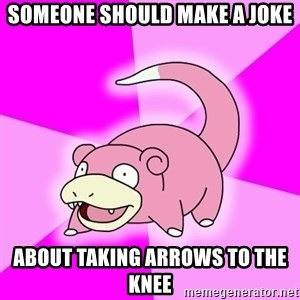 Slowpoke - someone should make a joke about taking arrows to the knee