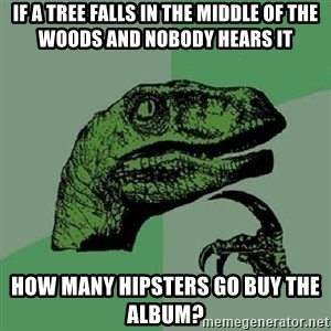 Philosoraptor - if a tree falls in the middle of the woods and nobody hears it How many hipsters go buy the album?