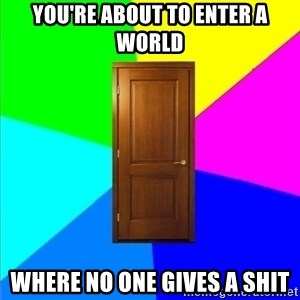 a door - you're about to enter a world where no one gives a shit
