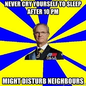 swedishproblems.tumblr.com - NEVER CRY YOURSELF TO SLEEP AFTER 10 PM MIGHT DISTURB NEIGHBOURS