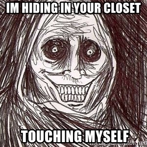 Uninvited Houseguest - im hiding in your closet  touching myself
