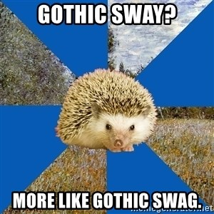 Art History Hedgehog - Gothic sway? More like gothic swag.