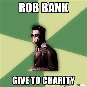 Tyler Durden - rob bank give to charity