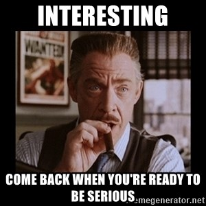 J Jonah Jameson - Interesting Come back when you're ready to be serious