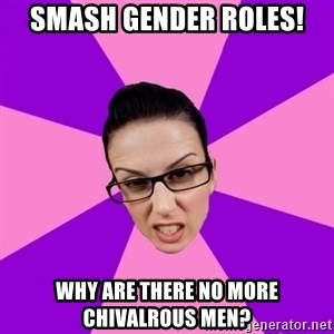 Privilege Denying Feminist - Smash Gender Roles! Why are there no more chivalrous men?