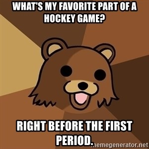 Pedobear - What's my favorite part of a HOCKEY game? Right Before the first period.