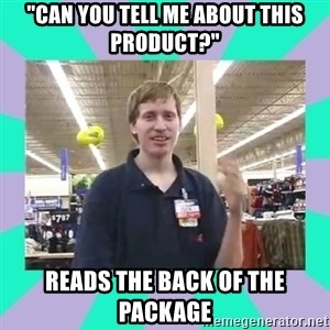 "Average Retail Employee - ""Can you tell me about this product?"" Reads the back of the package"