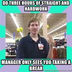 Average Retail Employee - do three hours of straight and hardwork manager only sees you taking a break
