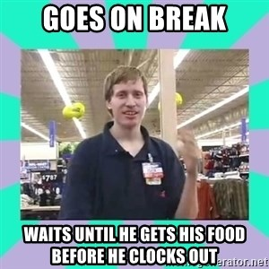 Average Retail Employee - goes on break waits until he gets his food before he clocks out