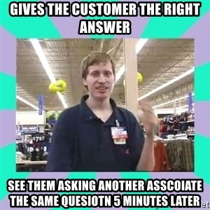 Average Retail Employee - gives the customer the right answer see them asking another asscoiate the same quesiotn 5 minutes later