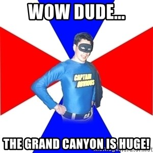 Captain-Obvious - wow dude... the grand canyon is huge!