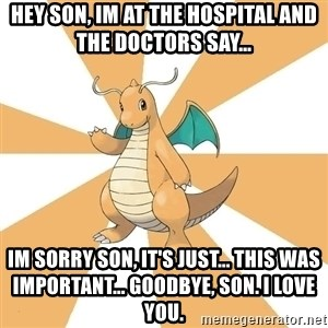 Dragonite Dad - hey son, im at the hospital and the doctors say... im sorry son, it's just... this was important... goodbye, son. i love you.