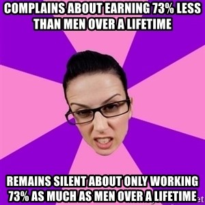Privilege Denying Feminist - COMPLAINS about earning 73% less THAN MEN over a lifetime remains silent about only working 73% as much AS MEN over a lifetime
