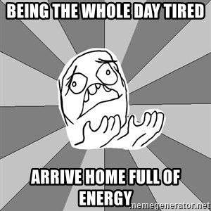 Whyyy??? - being the whole day tired arrive home full of energy