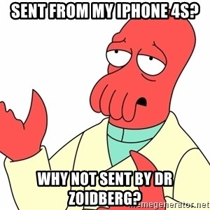 Why not zoidberg? - sent from my iphone 4s? Why not sent by dr zoidberg?