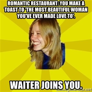 Trologirl - romantic restaurant: you make a toast to 'the most beautiful woman you've ever made love to'. waiter joins you.
