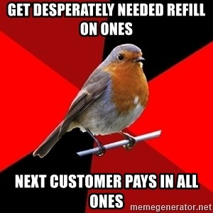 Retail Robin - get desperately needed refill on ones next customer pays in all ones