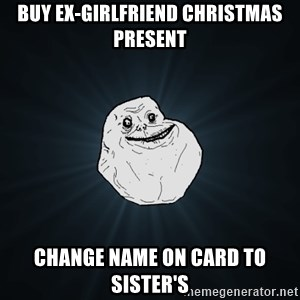Forever Alone - BUY EX-GIRLFRIEND CHRISTMAS PRESENT CHANGE NAME ON CARD TO SISTER'S
