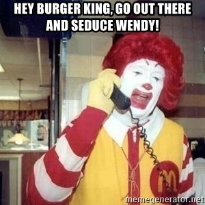 Ronald Mcdonald Call - hey burger king, go out there and seduce wendy!