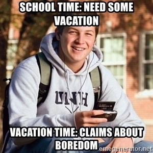 nice college kid - school time: need some vacation vacation time: claims about boredom