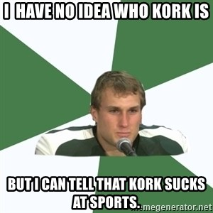 Kork - i  have no idea who kork is but i can tell that kork sucks at sports.